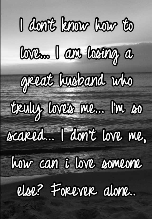 I don't know how to love... I am losing a great husband who truly loves me... I'm so scared... I don't love me, how can i love someone else? Forever alone..