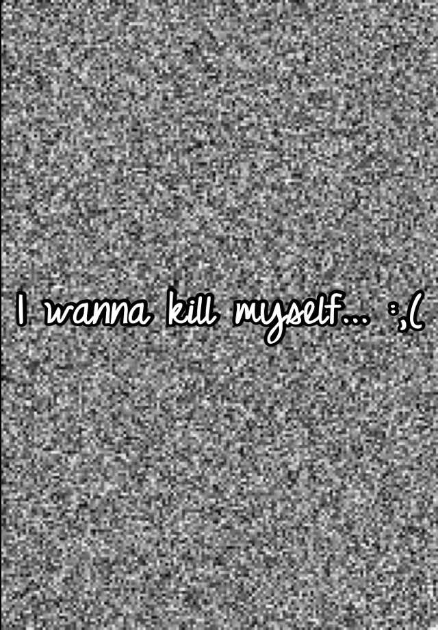 I wanna kill myself... :,(
