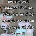 Some day she'll understand that her father was one of the greatest, bravest man in the world and she'll be proud!