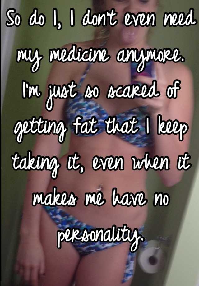 So do I, I don't even need my medicine anymore. I'm just so scared of getting fat that I keep taking it, even when it makes me have no personality.