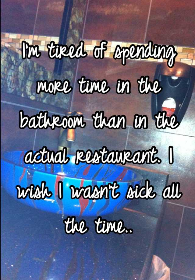 I'm tired of spending more time in the bathroom than in the actual restaurant. I wish I wasn't sick all the time..