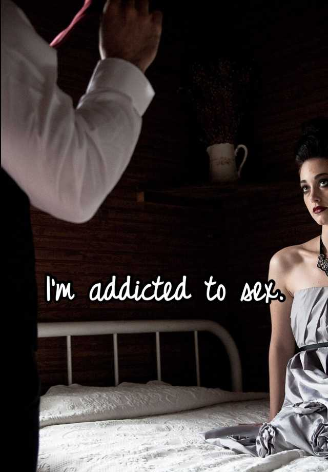 I'm addicted to sex.