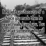 If he left you because of a choice you made then he never really loved you. You deserve someone who will treat you right. 