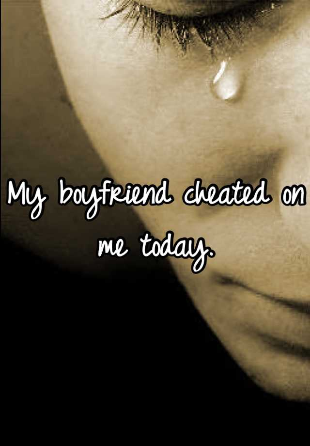 My boyfriend cheated on me today.