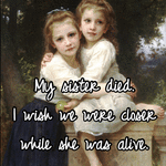 My sister died. I wish we were closer while she was alive.
