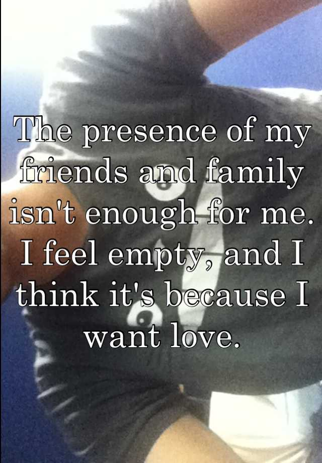 The presence of my friends and family isn't enough for me. I feel empty, and I think it's because I want love.