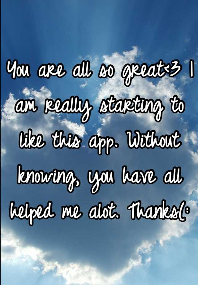 You are all so great<3 I am really starting to like this app. Without knowing, you have all helped me alot. Thanks(: