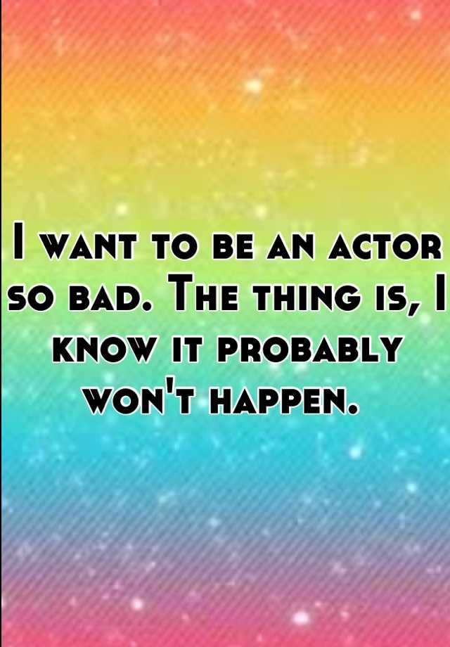 I want to be an actor so bad. The thing is, I know it probably won't happen.