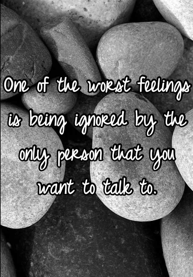 One of the worst feelings is being ignored by the only person that you want to talk to.
