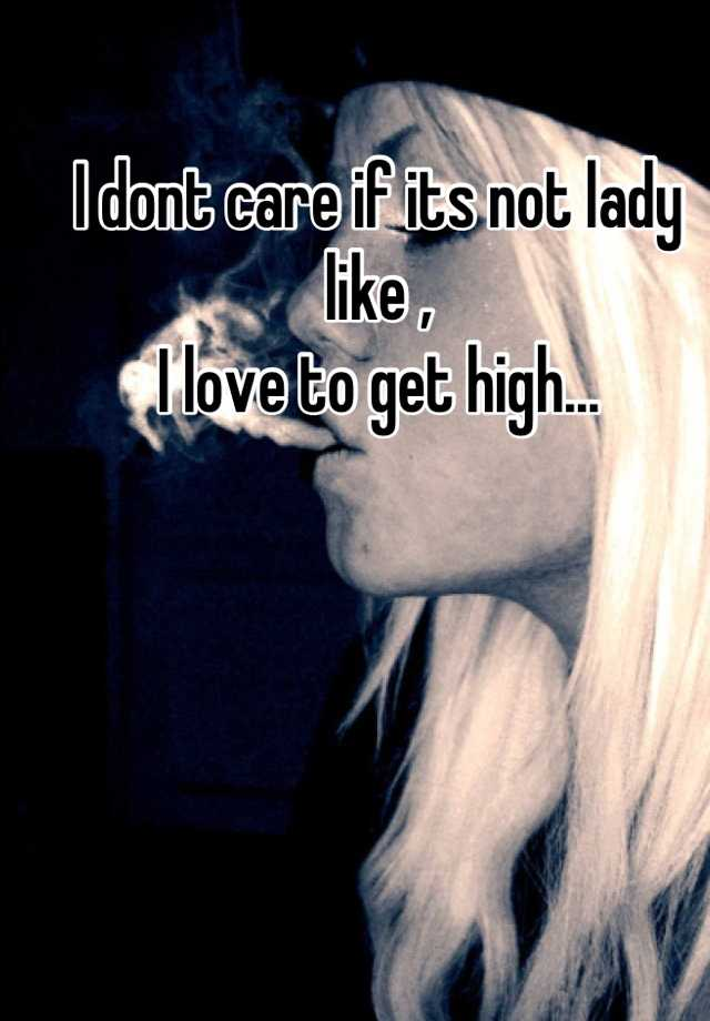 I dont care if its not lady like , I love to get high...