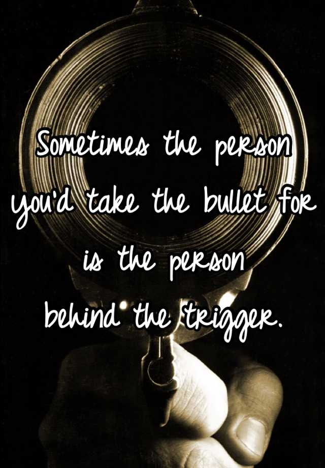 Sometimes the person you'd take the bullet for is the person behind the trigger.