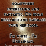 Every white family originated somewhere interesting and fantastic. Do some research and embrace your heritage.   I'm white.. I'm Ukrainian.  And that is pretty unique