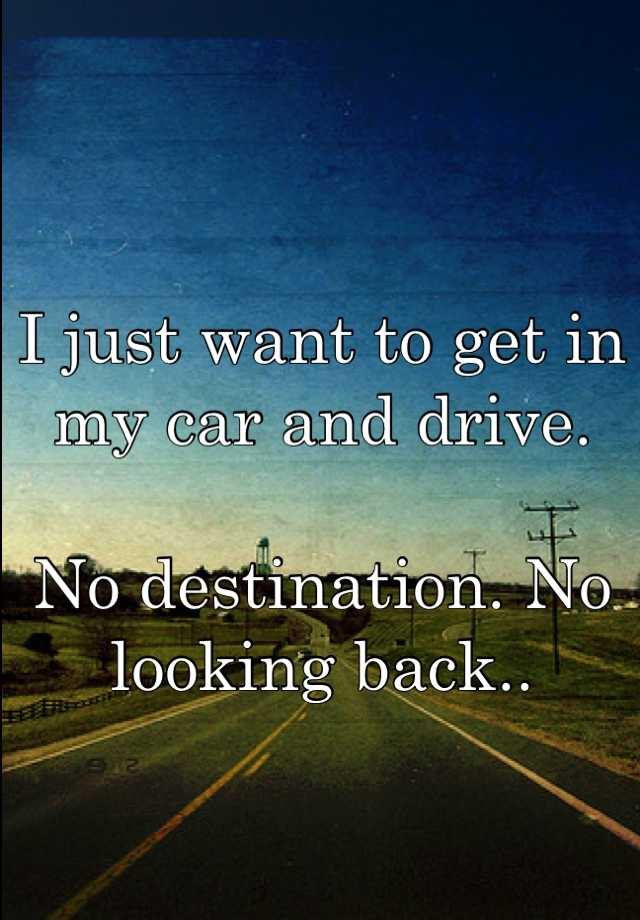 I just want to get in my car and drive.  No destination. No looking back..