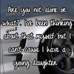Are you not alone or what?. I've been thinking about that myself but I can't cause I have a young daughter