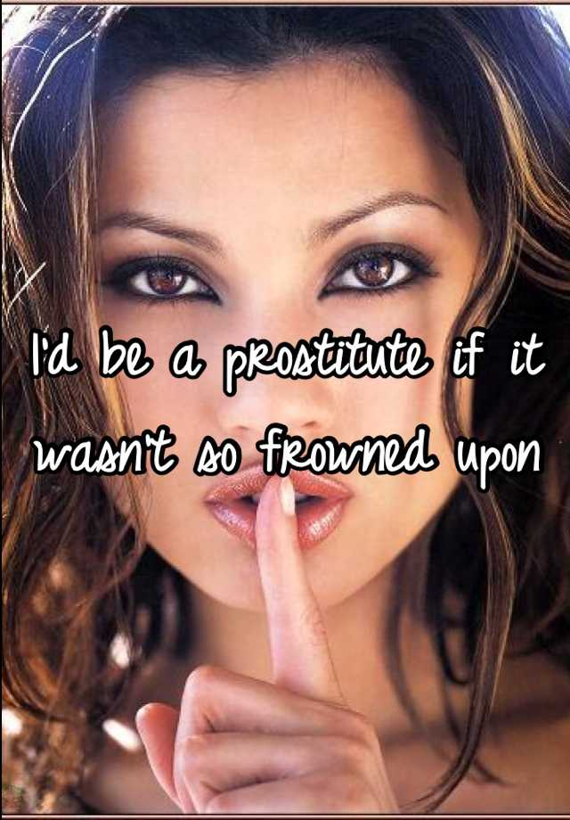 I'd be a prostitute if it wasn't so frowned upon