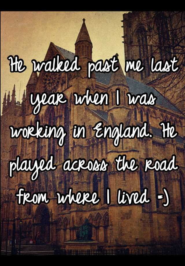 He walked past me last year when I was working in England. He played across the road from where I lived =)