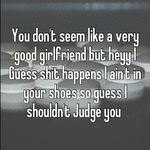 You don't seem like a very good girlfriend but heyy I Guess shit happens I ain't in your shoes so guess I shouldn't Judge you