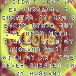 It's about love I didn't love my ex husband, I cheated in him & every other guy I've been with. I slept with my husband while with my ex, I've never cheated on my husband though.