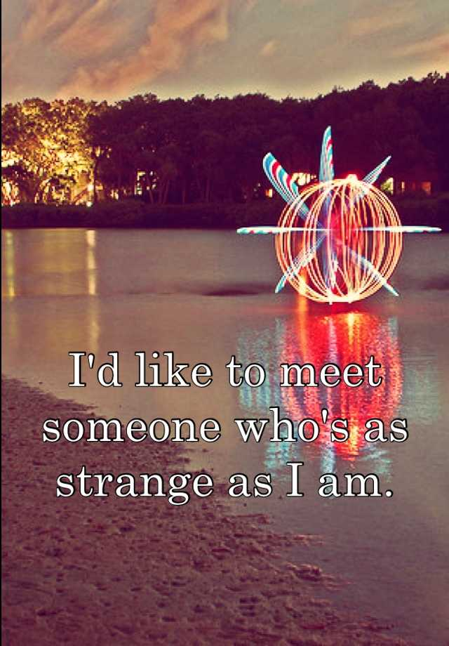 I'd like to meet someone who's as strange as I am.