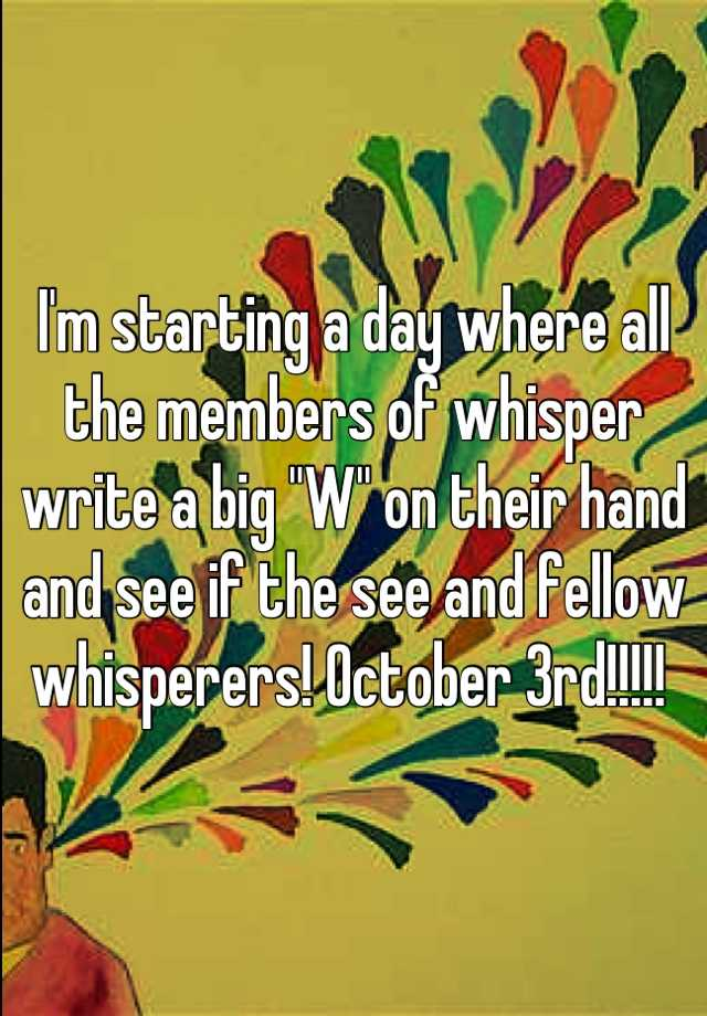 "I'm starting a day where all the members of whisper write a big ""W"" on their hand and see if the see and fellow whisperers! October 3rd!!!!!"