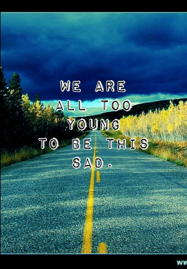 We are all too young to be this sad.