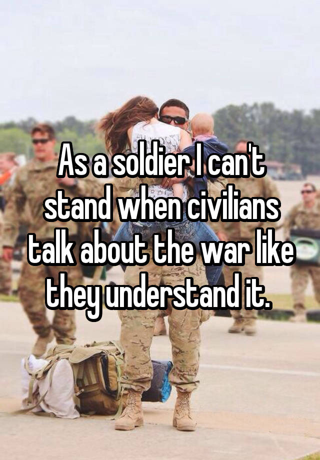 As a soldier I can't stand when civilians talk about the war like they understand it.