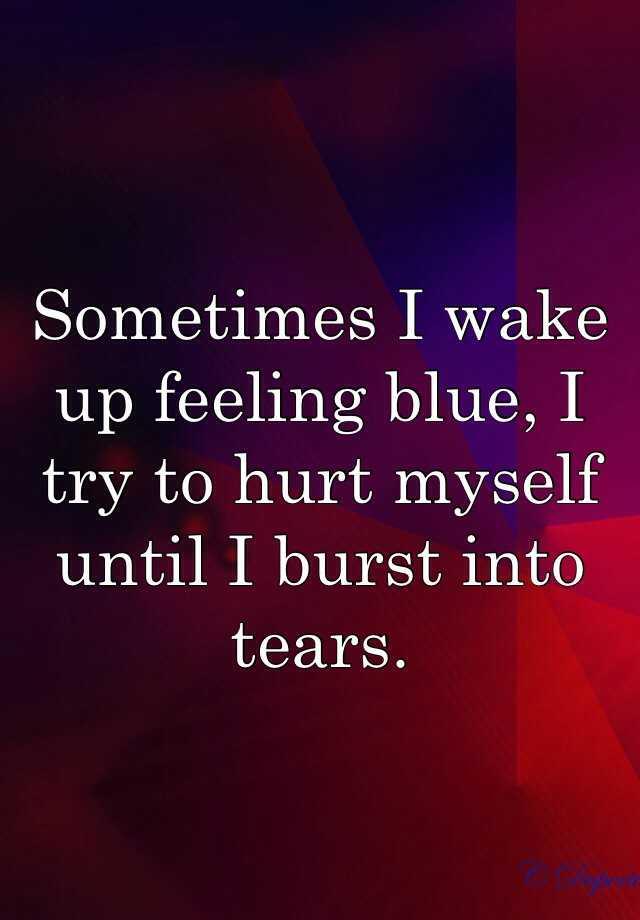 Sometimes I wake up feeling blue, I try to hurt myself until I burst into tears.