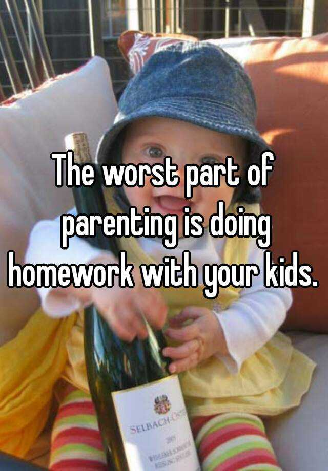 The worst part of parenting is doing homework with your kids.