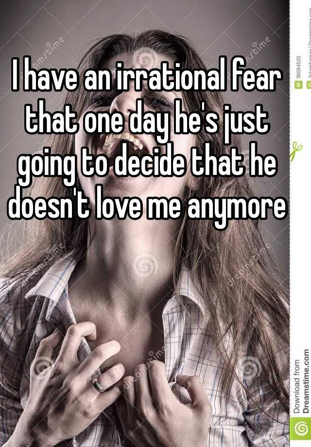 I have an irrational fear that one day he's just going to decide that he doesn't love me anymore
