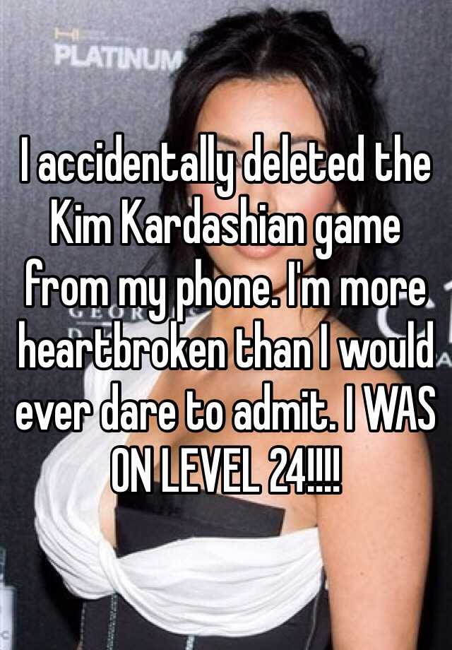 I accidentally deleted the Kim Kardashian game from my phone. I'm more heartbroken than I would ever dare to admit. I WAS ON LEVEL 24!!!!