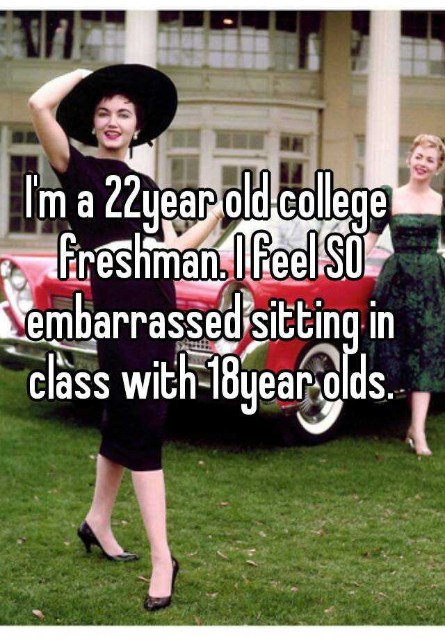 I'm a 22year old college freshman. I feel SO embarrassed sitting in class with 18year olds.