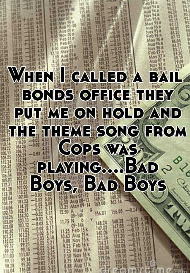 When I called a bail bonds office they put me on hold and the theme song from Cops was playing....Bad Boys, Bad Boys
