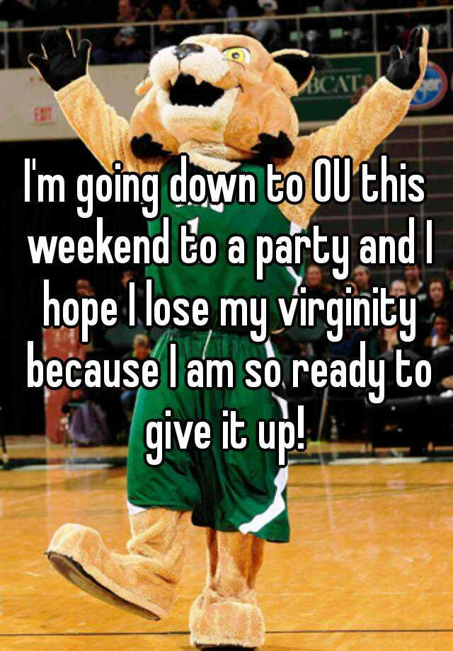 I'm going down to OU this weekend to a party and I hope I lose my virginity because I am so ready to give it up!