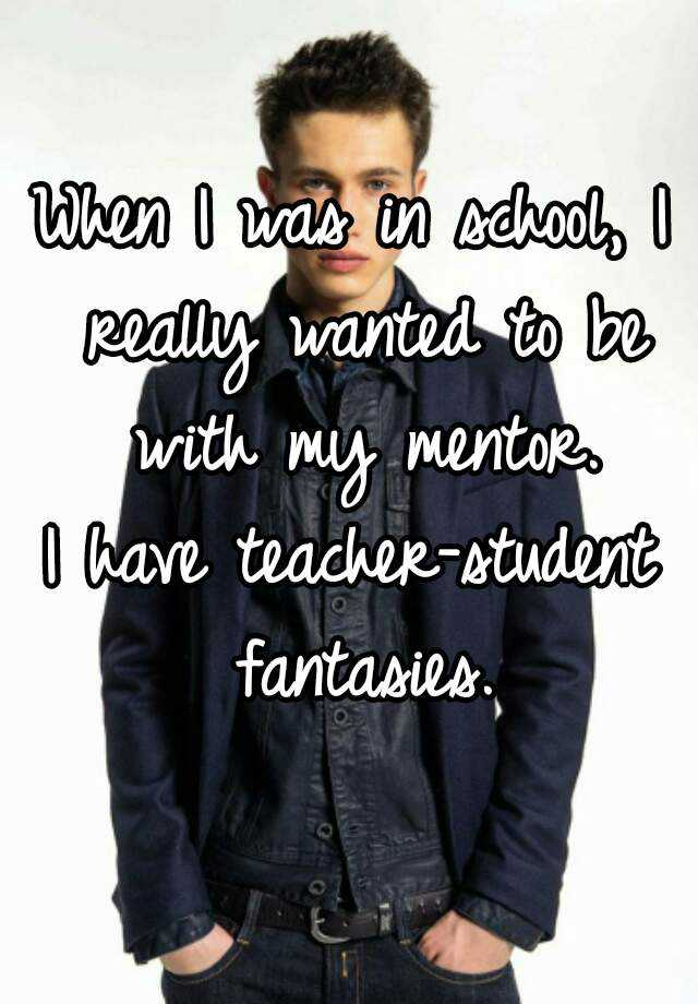 When I was in school, I really wanted to be with my mentor. I have teacher-student fantasies.