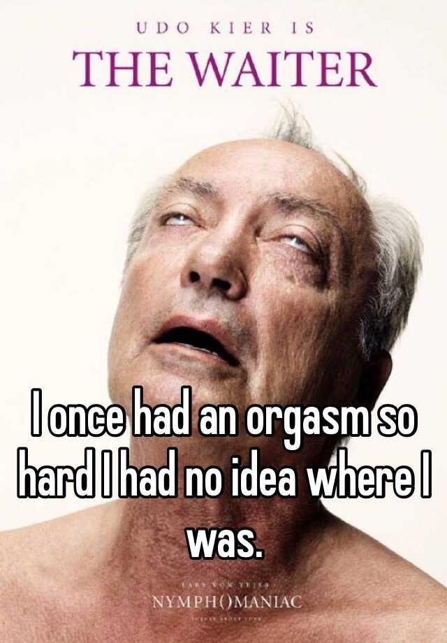 I once had an orgasm so hard I had no idea where I was.