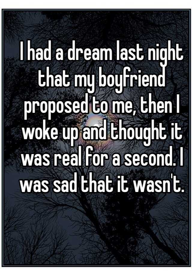 I had a dream last night that my boyfriend proposed to me, then I woke up and thought it was real for a second. I was sad that it wasn't.