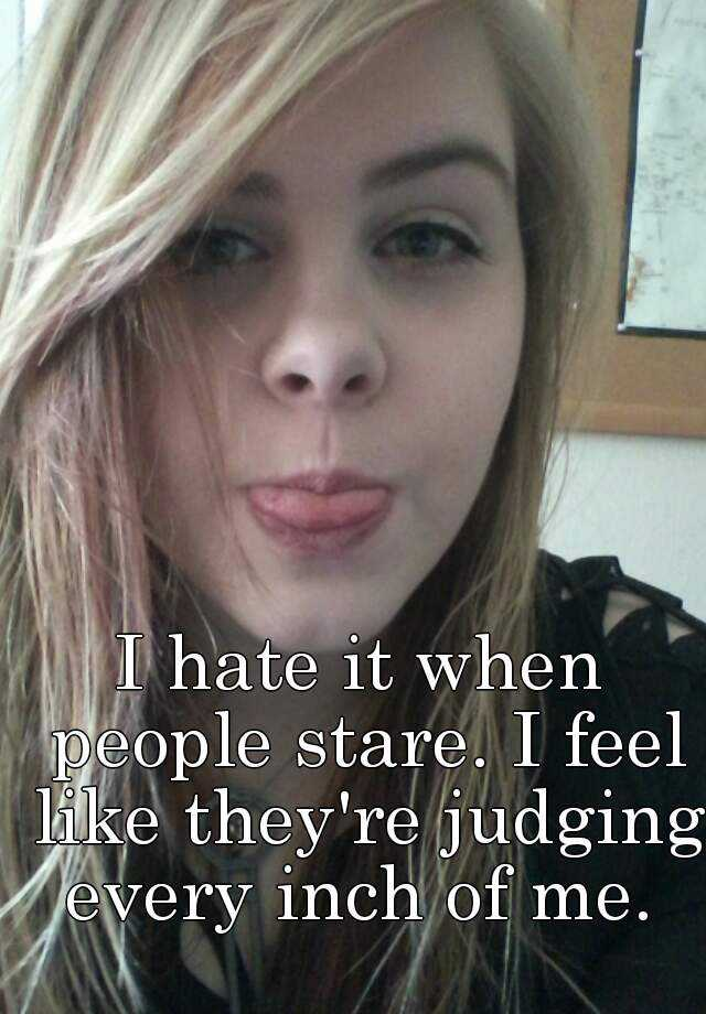 I hate it when people stare. I feel like they're judging every inch of me.