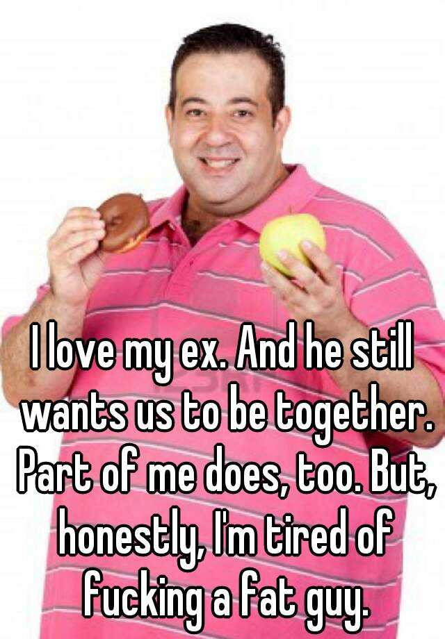 I love my ex. And he still wants us to be together. Part of me does, too. But, honestly, I'm tired of fucking a fat guy.