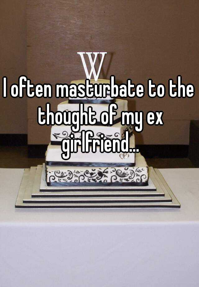 I often masturbate to the thought of my ex girlfriend...
