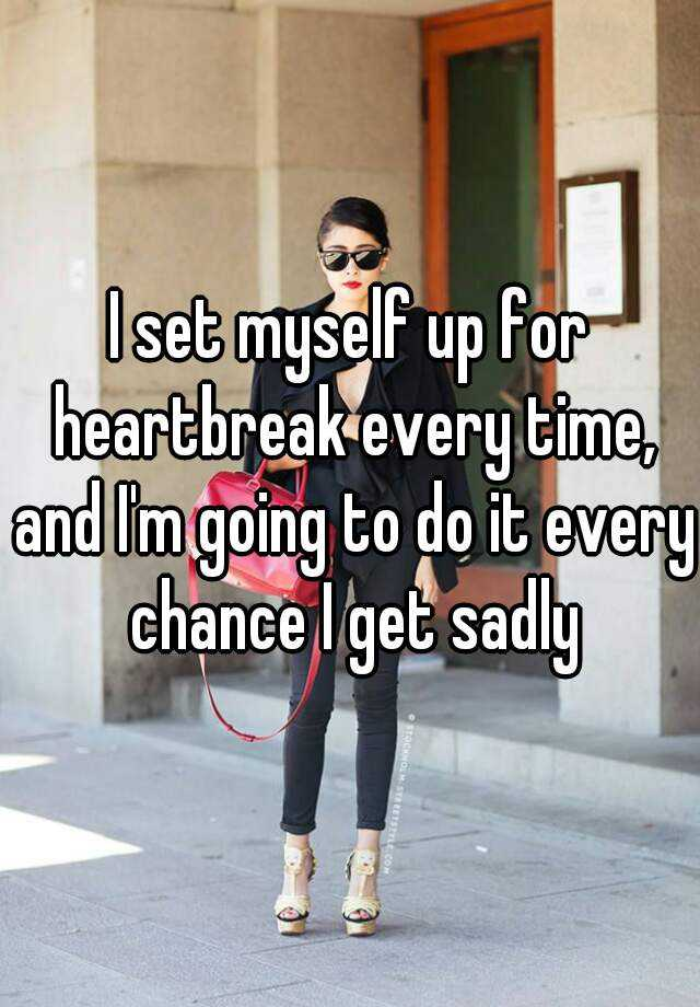 I set myself up for heartbreak every time, and I'm going to do it every chance I get sadly