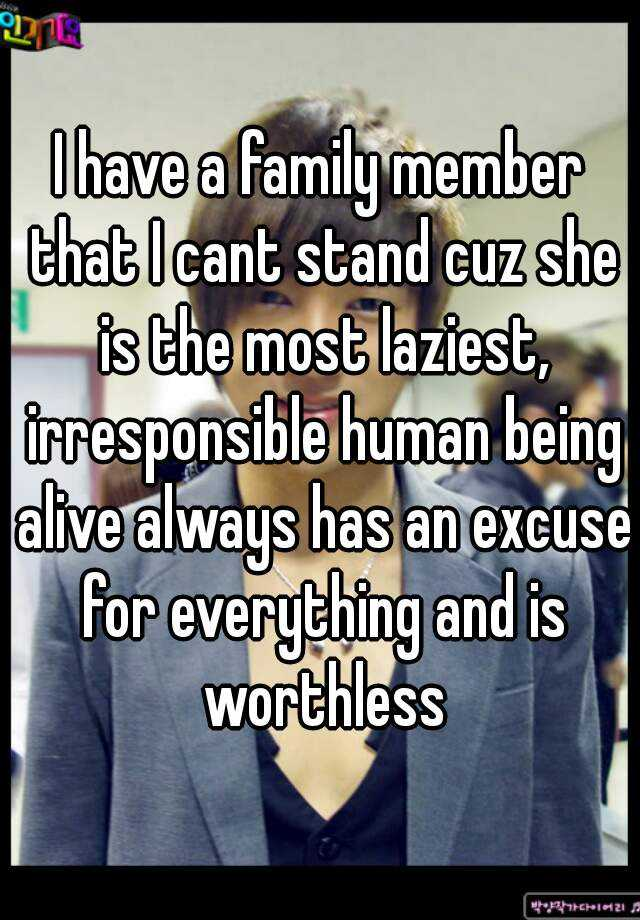 I have a family member that I cant stand cuz she is the most laziest, irresponsible human being alive always has an excuse for everything and is worthless