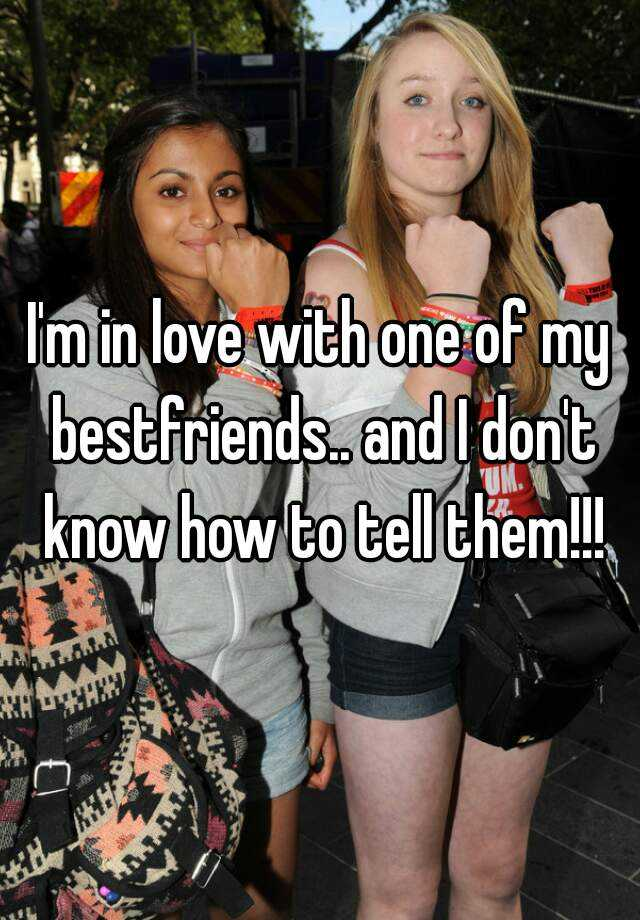 I'm in love with one of my bestfriends.. and I don't know how to tell them!!!