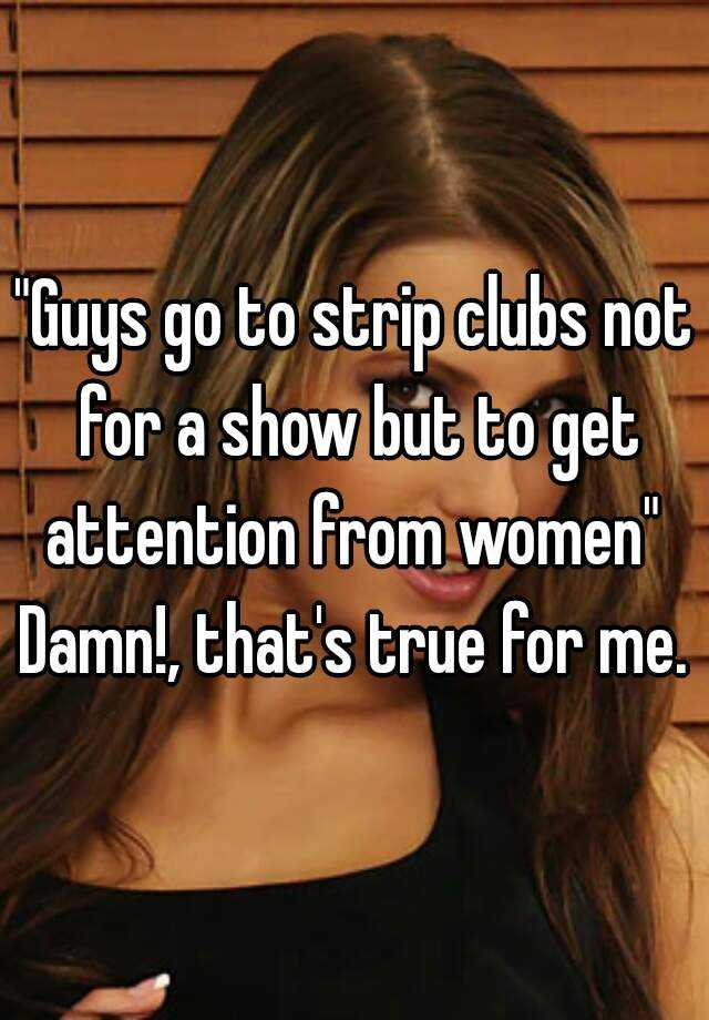 """""""Guys go to strip clubs not for a show but to get attention from women""""  Damn!, that's true for me."""