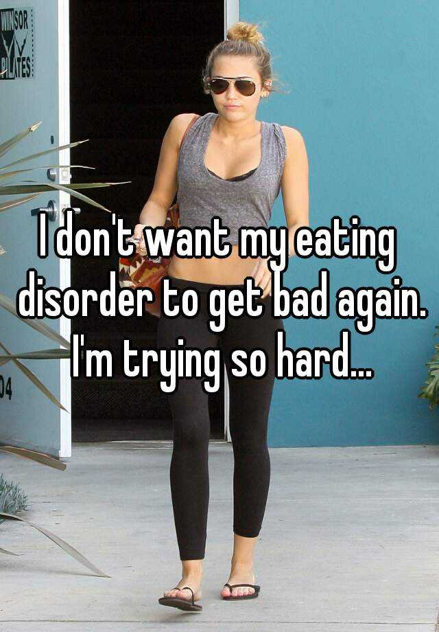 I don't want my eating disorder to get bad again. I'm trying so hard...