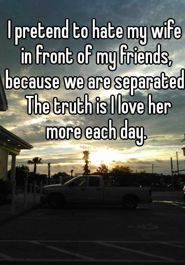 I pretend to hate my wife in front of my friends, because we are separated.  The truth is I love her more each day.