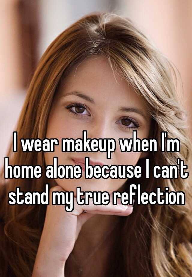 I wear makeup when I'm home alone because I can't stand my true reflection