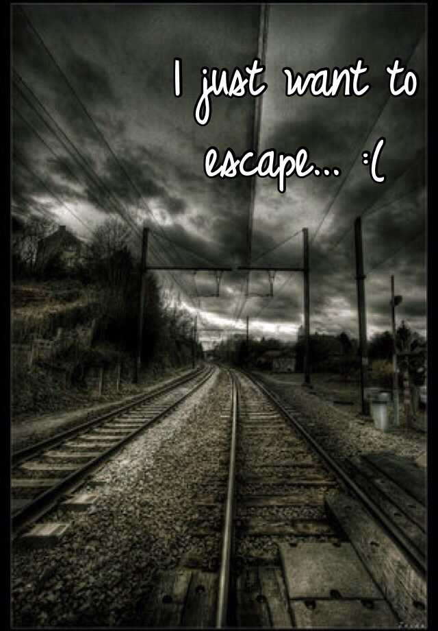I just want to escape... :(