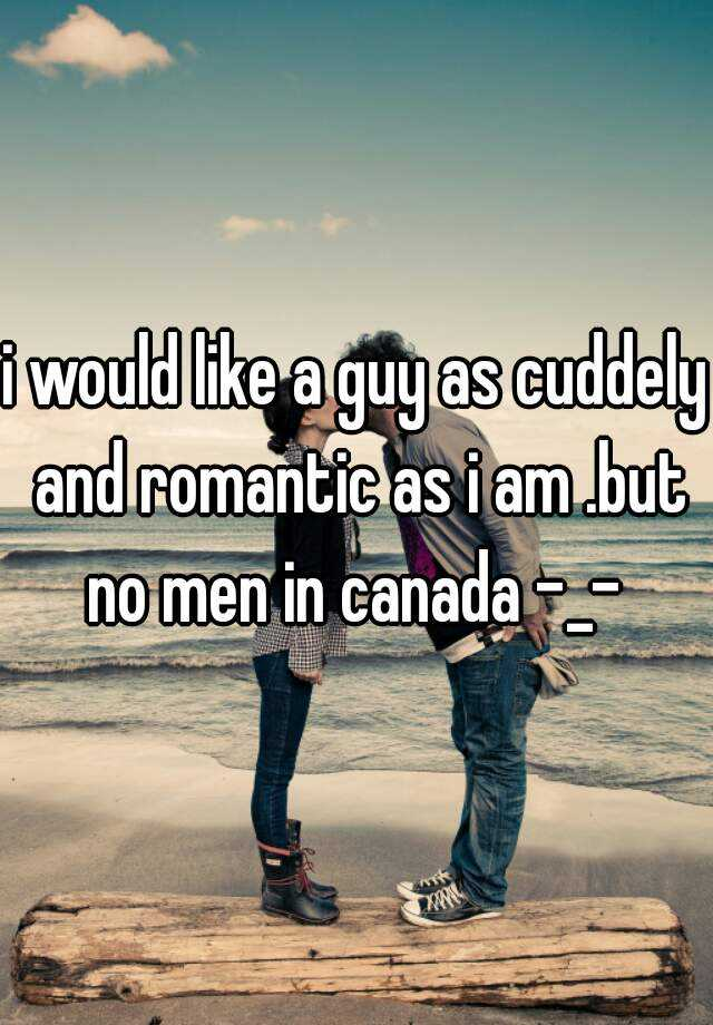 i would like a guy as cuddely and romantic as i am .but no men in canada -_-