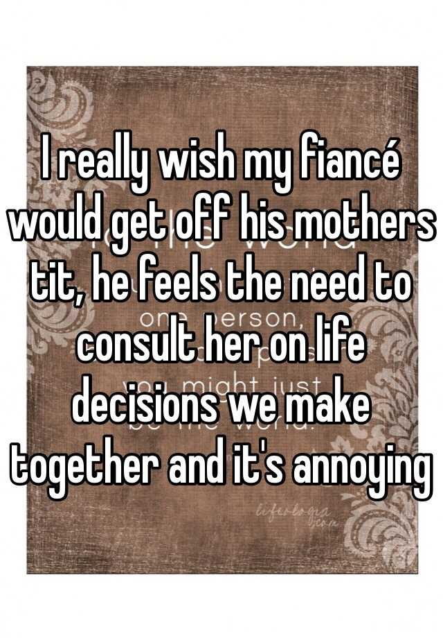I really wish my fiancé would get off his mothers tit, he feels the need to consult her on life decisions we make together and it's annoying