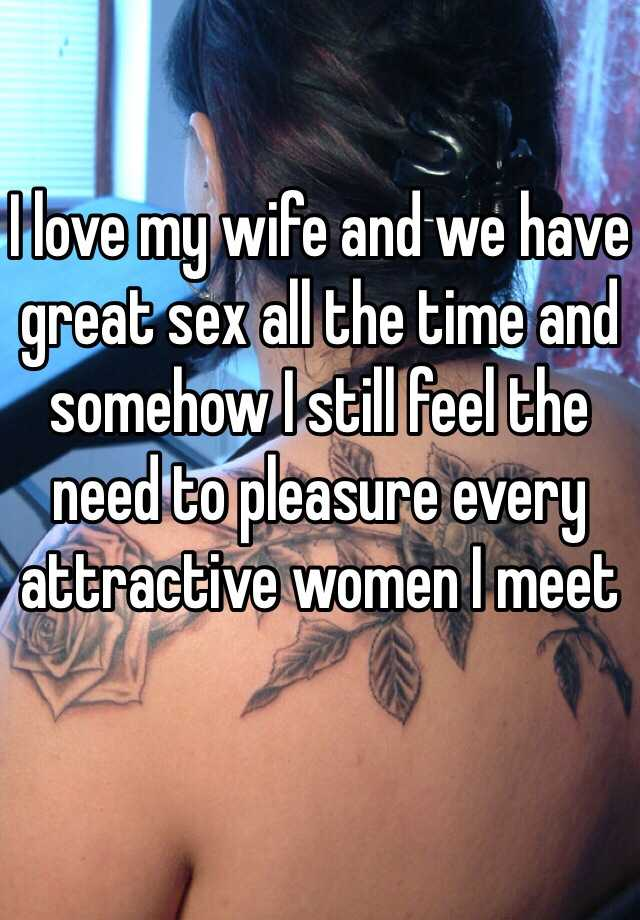 I love my wife and we have great sex all the time and somehow I still feel the need to pleasure every attractive women I meet